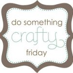 {Do Something Crafty Friday} #1