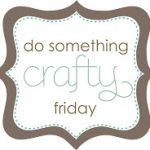 {Do Something Crafty Friday} #1