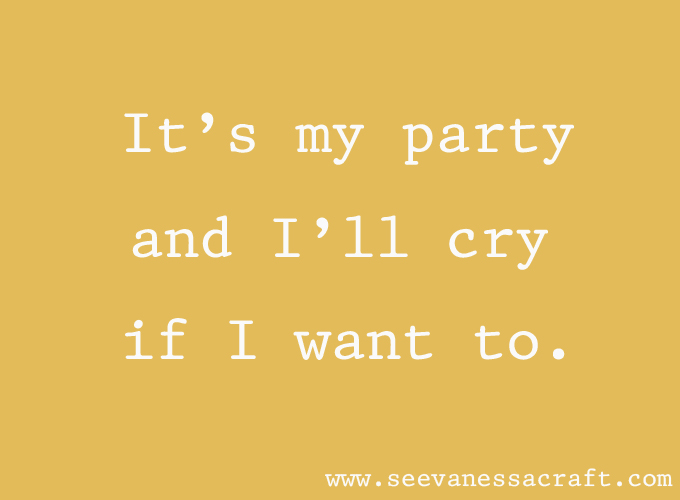 It's my party and I'll cry if I want to.